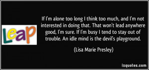 quote-if-i-m-alone-too-long-i-think-too-much-and-i-m-not-interested-in ...