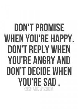 Don't promise when you're happy, Don't reply when you're angry ...