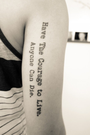Quote Tattoo: Have The Courage to Live, Anyone Can Die.