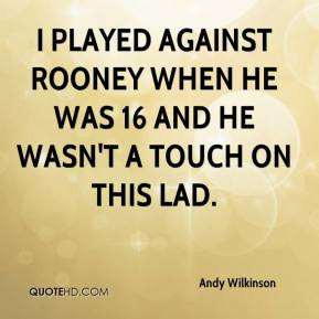 Andy Wilkinson - I played against Rooney when he was 16 and he wasn't ...