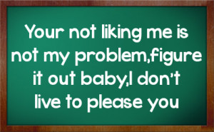 Your not liking me is not my problem,figure it out baby,I don't live ...