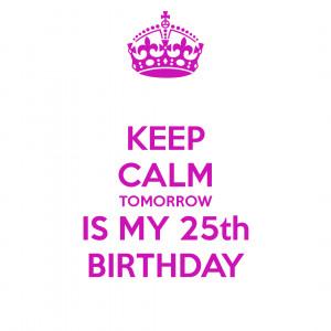 Keep Calm Tomorrow Is My 21 Birthday Keep calm tomorrow is my 25th