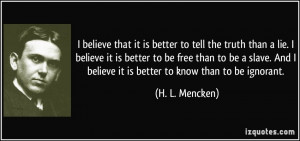 believe that it is better to tell the truth than a lie. I believe it ...