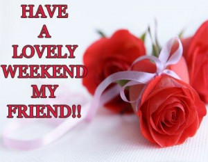 ... lovely Weekend , Wishes, Quotes, Pictures, For Friends, My Friend