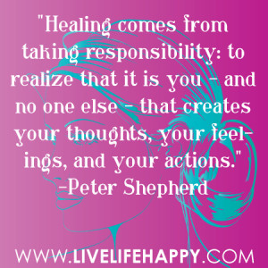 Healing comes from taking responsibility: to realize that it is you ...