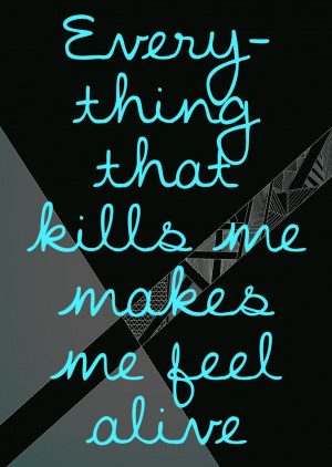 Quote, quotes, everything that kills me makes me feel alive, blue ...