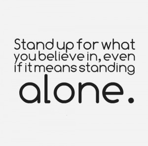 Stand up for what you believe in, even if it means standing alone. # ...