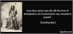 ... development, his humanization was retarded in growth. - Standing Bear