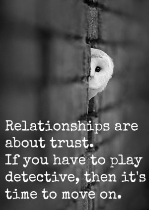Relationships are about trust. If you have to play detective, the it ...