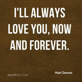 matt-clement-quote-ill-always-love-you-now-and-forever.jpg