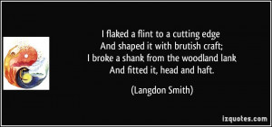 ... from the woodland lank And fitted it, head and haft. - Langdon Smith