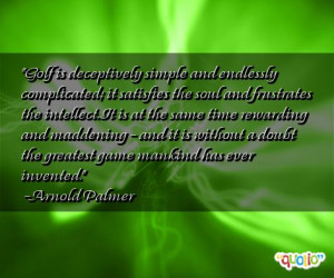 Golf is deceptively simple and endlessly complicated; it satisfies the ...