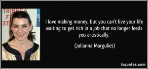 love making money, but you can't live your life waiting to get rich ...