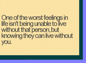 One of the worst feelings in life isn't being unable to live without ...