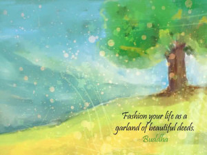 Fashion Your Life As A Garland Of Beautiful Deeds
