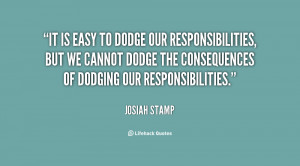 It is easy to dodge our responsibilities, but we cannot dodge the ...
