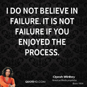 do not believe in failure. It is not failure if you enjoyed the ...