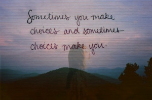 Sometimes Choices Make You