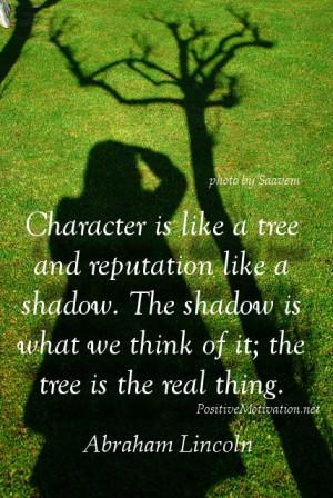 Character is like a tree and reputation like a shadow. The shadow is ...
