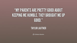 My parents are pretty good about keeping me humble. They brought me up ...