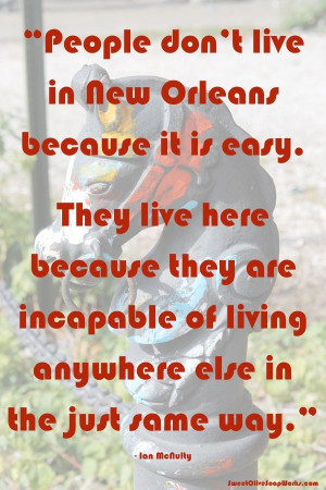 People don't live in New Orleans because it is easy. They live here ...