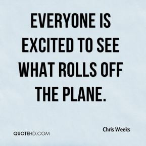 Chris Weeks - Everyone is excited to see what rolls off the plane.