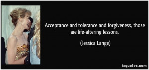 ... and forgiveness, those are life-altering lessons. - Jessica Lange