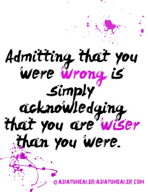 Admitting that you were wrong is simply acknowledging that you are ...