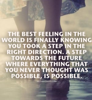 is finally knowing you took a step in the right direction. A step ...