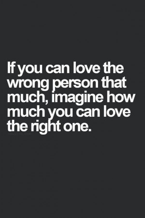 If you can love the wrong person that much, imagine how much you can ...