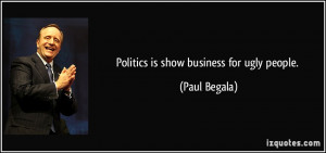 Politics is show business for ugly people. - Paul Begala
