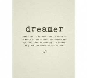 Dreamer. never let it be said that to dream is a waste of ones time ...