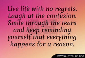 Live life with no regrets. Laugh at the confusion. Smile through the ...