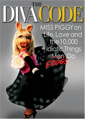 The Diva Code: Miss Piggy on Life, Love, and the 10,000 Idiotic Things ...
