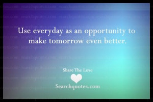 Use everyday as an opportunity to make tomorrow even better.