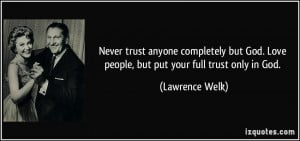 Never trust anyone completely but God. Love people, but put your full ...
