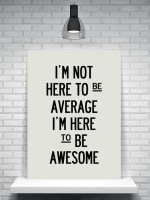 ... Quote – I'm not here to be average, I'm here to be awesome