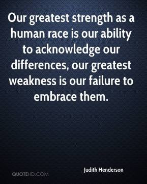 Our greatest strength as a human race is our ability to acknowledge ...
