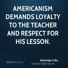 Bainbridge Colby - Americanism demands loyalty to the teacher and ...