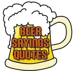... and funny sayings about beer, drinking and people who drink beer