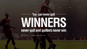 You can never quit. Winners never quit, and quitters never win ...