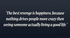 The best revenge is happiness, because nothing drives people more ...