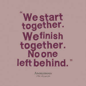Quotes Picture: we start together we finish together no one left ...