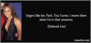 Singers like her, Patti, Tina Turner, I revere them when I'm in their ...