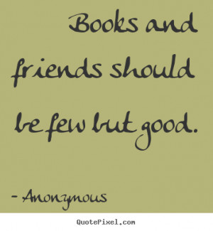 books and friends should be few but good essay Write a short essay on friendship  good friends are great pillars of life they help us to stand tall and erect in life friendship can make or break us it can .
