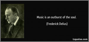 Music is an outburst of the soul. - Frederick Delius