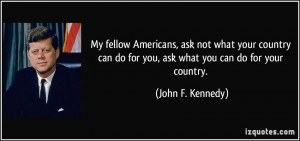 ... do for you, ask what you can do for your country. - John F. Kennedy