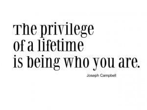 The privilege of a lifetime is being who you are. I will toast to that ...