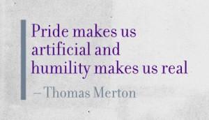 Pride makes us artificial and humility makes us real