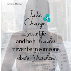Take charge of your life and be a leader never be in someone else's ...